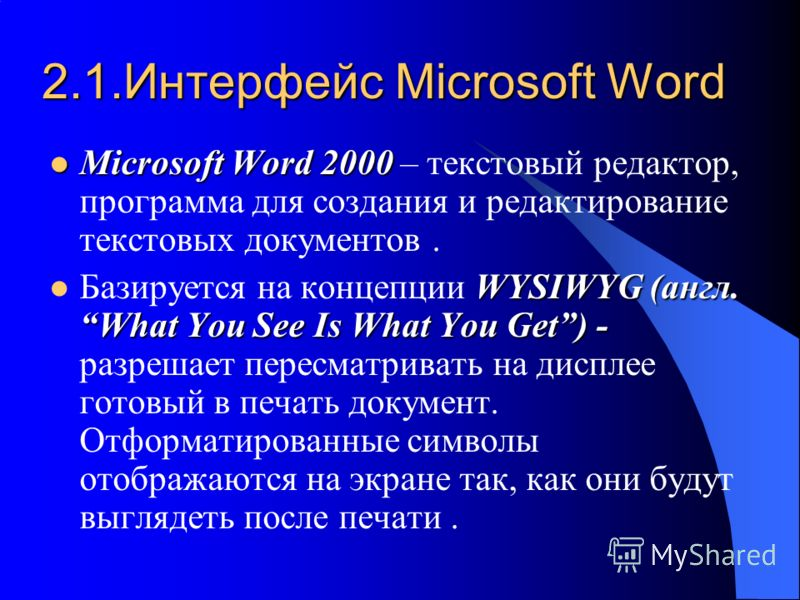 2.1.Интерфейс Microsoft Word Miсrosoft Word 2000 Miсrosoft Word 2000 – текстовый редактор, программа для создания и редактирование текстовых документов. WYSIWYG (англ. What You See Is What You Get) - Базируется на концепции WYSIWYG (англ. What You Se