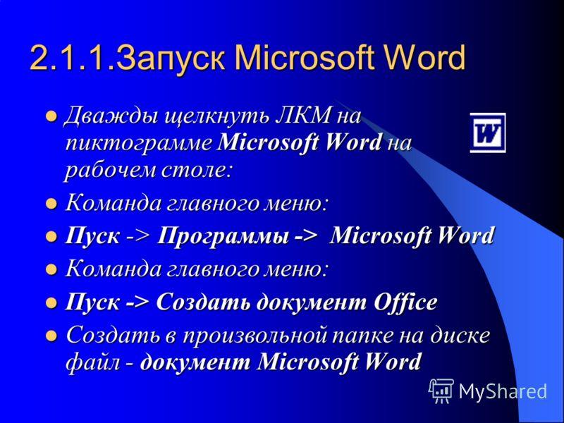 2.1.1.Запуск Microsoft Word Дважды щелкнуть ЛКМ на пиктограмме Microsoft Word на рабочем столе: Дважды щелкнуть ЛКМ на пиктограмме Microsoft Word на рабочем столе: Команда главного меню: Команда главного меню: Пуск -> Программы -> Microsoft Word Пуск