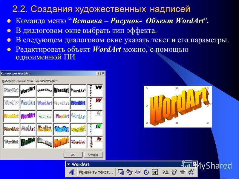 2.2. Создания художественных надписей Вставка – Рисунок- Объект WordArt Команда меню Вставка – Рисунок- Объект WordArt. В диалоговом окне выбрать тип эффекта. В следующем диалоговом окне указать текст и его параметры. WordArt Редактировать объект Wor