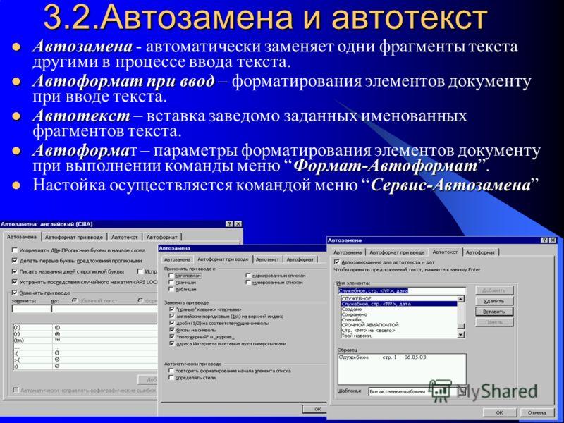 3.2.Автозамена и автотекст Автозамена Автозамена - автоматически заменяет одни фрагменты текста другими в процессе ввода текста. Автоформат при ввод Автоформат при ввод – форматирования элементов документу при вводе текста. Автотекст Автотекст – вста
