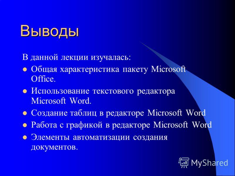 Выводы В данной лекции изучалась: Общая характеристика пакету Microsoft Office. Использование текстового редактора Microsoft Word. Создание таблиц в редакторе Microsoft Word Работа с графикой в редакторе Microsoft Word Элементы автоматизации создания