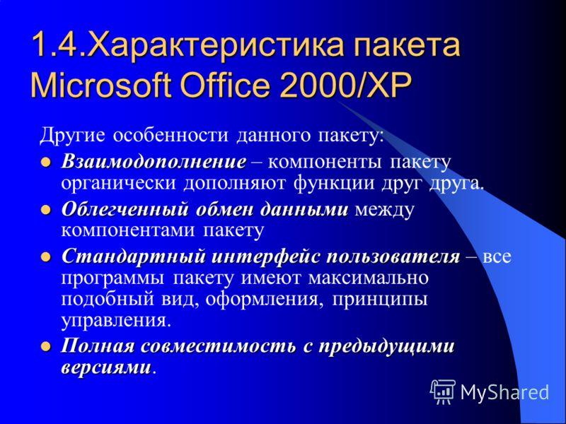 1.4.Характеристика пакета Microsoft Office 2000/XP Другие особенности данного пакету: Взаимодополнение Взаимодополнение – компоненты пакету органически дополняют функции друг друга. Облегченный обмен данными Облегченный обмен данными между компонента