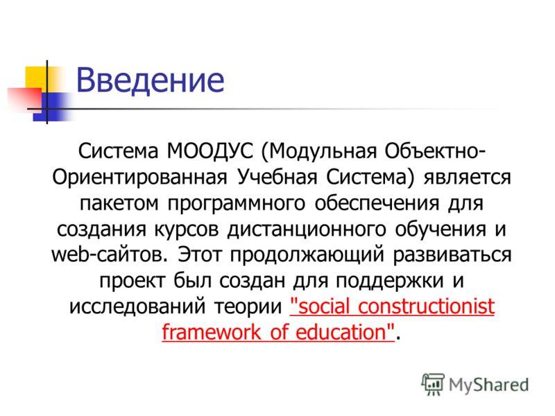 Введение Система МООДУС (Модульная Объектно- Ориентированная Учебная Система) является пакетом программного обеспечения для создания курсов дистанционного обучения и web-сайтов. Этот продолжающий развиваться проект был создан для поддержки и исследов