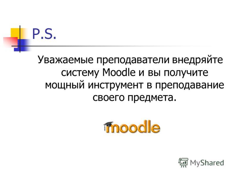 P.S. Уважаемые преподаватели внедряйте систему Moodle и вы получите мощный инструмент в преподавание своего предмета.