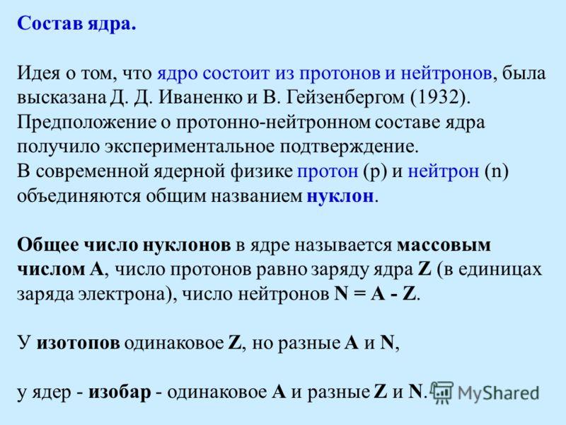 Состав ядра. Идея о том, что ядро состоит из протонов и нейтронов, была высказана Д. Д. Иваненко и В. Гейзенбергом (1932). Предположение о протонно-нейтронном составе ядра получило экспериментальное подтверждение. В современной ядерной физике протон