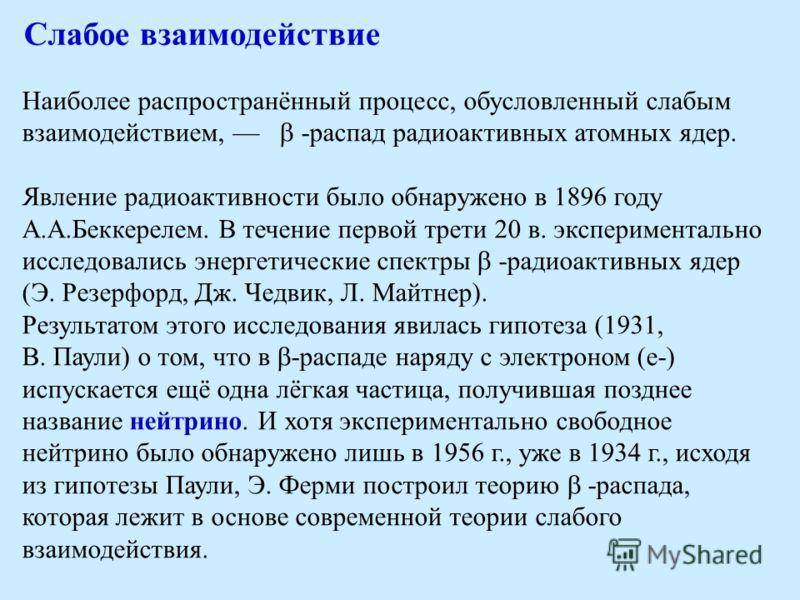 Слабое взаимодействие Наиболее распространённый процесс, обусловленный слабым взаимодействием, -распад радиоактивных атомных ядер. Явление радиоактивности было обнаружено в 1896 году А.А.Беккерелем. В течение первой трети 20 в. экспериментально иссле