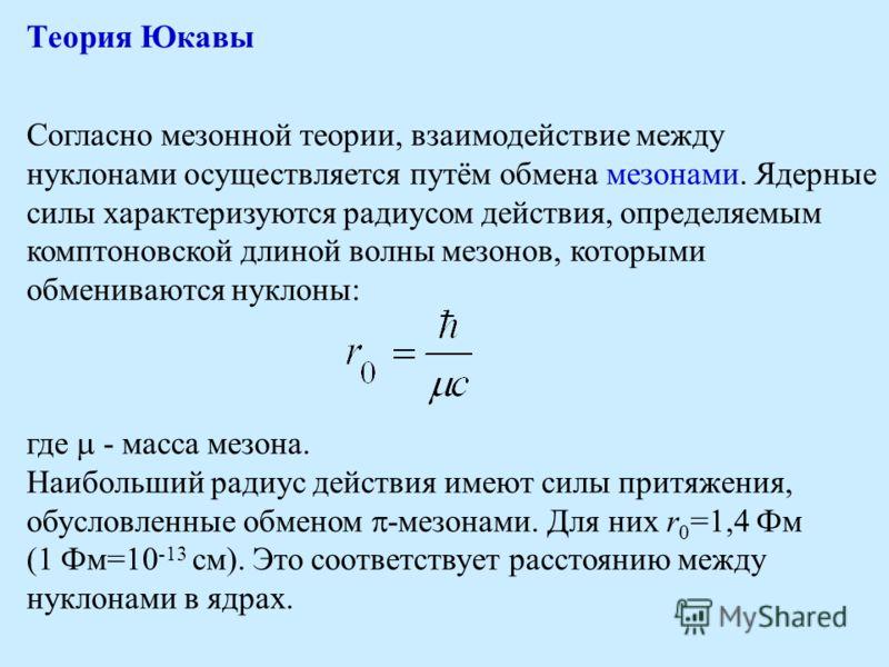 Теория Юкавы Согласно мезонной теории, взаимодействие между нуклонами осуществляется путём обмена мезонами. Ядерные силы характеризуются радиусом действия, определяемым комптоновской длиной волны мезонов, которыми обмениваются нуклоны: где - масса ме