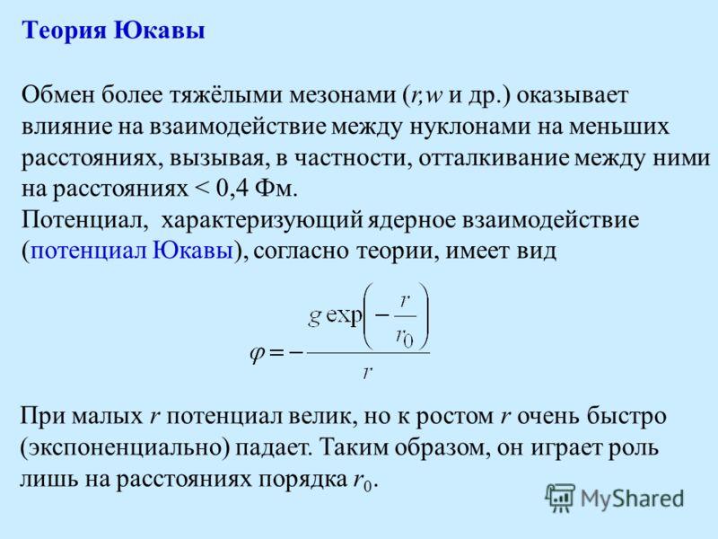 Теория Юкавы Обмен более тяжёлыми мезонами (r,w и др.) оказывает влияние на взаимодействие между нуклонами на меньших расстояниях, вызывая, в частности, отталкивание между ними на расстояниях < 0,4 Фм. Потенциал, характеризующий ядерное взаимодействи
