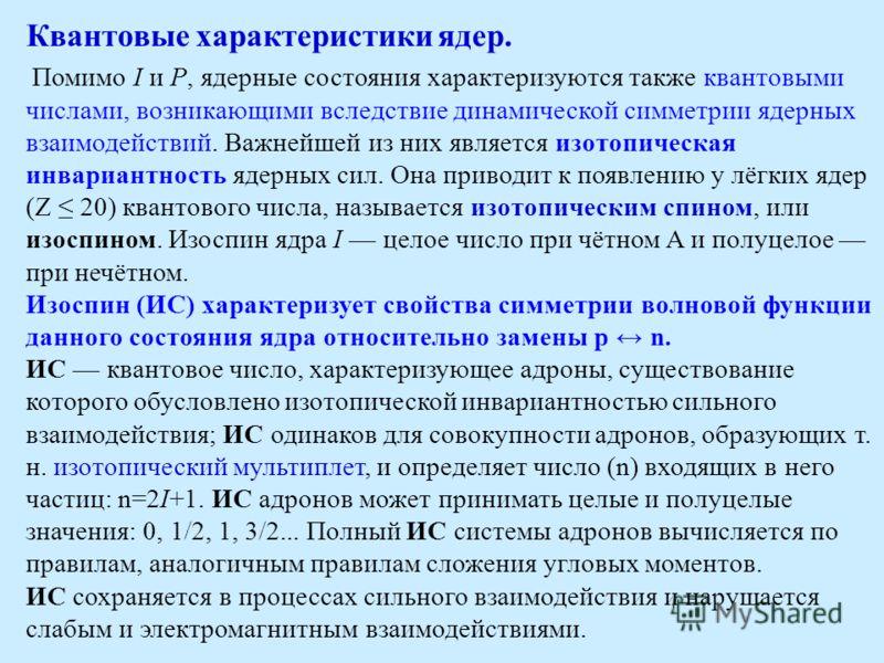 Квантовые характеристики ядер. Помимо I и Р, ядерные состояния характеризуются также квантовыми числами, возникающими вследствие динамической симметрии ядерных взаимодействий. Важнейшей из них является изотопическая инвариантность ядерных сил. Она пр