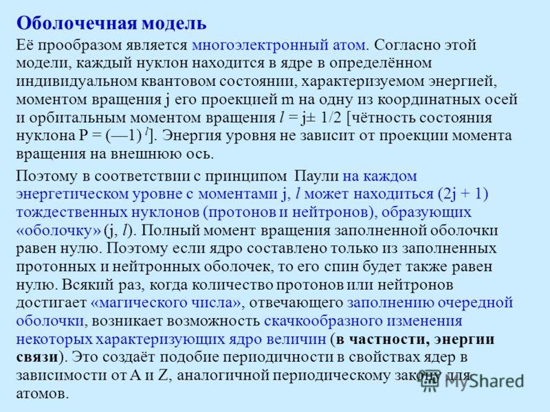 Оболочечная модель Её прообразом является многоэлектронный атом. Согласно этой модели, каждый нуклон находится в ядре в определённом индивидуальном квантовом состоянии, характеризуемом энергией, моментом вращения j его проекцией m на одну из координа