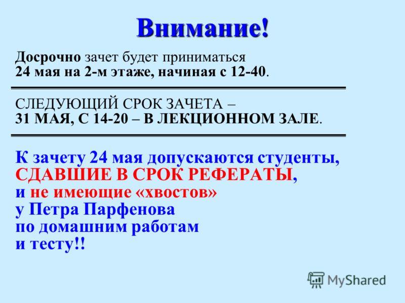 Внимание! Досрочно зачет будет приниматься 24 мая на 2-м этаже, начиная с 12-40. СЛЕДУЮЩИЙ СРОК ЗАЧЕТА – 31 МАЯ, С 14-20 – В ЛЕКЦИОННОМ ЗАЛЕ. К зачету 24 мая допускаются студенты, СДАВШИЕ В СРОК РЕФЕРАТЫ, и не имеющие «хвостов» у Петра Парфенова по д