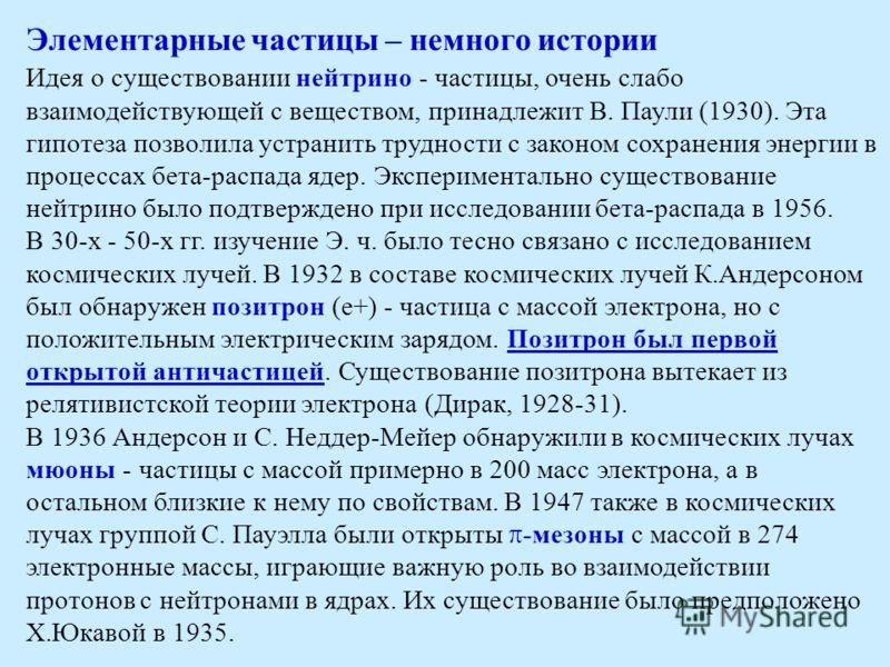 Элементарные частицы – немного истории Идея о существовании нейтрино - частицы, очень слабо взаимодействующей с веществом, принадлежит В. Паули (1930). Эта гипотеза позволила устранить трудности с законом сохранения энергии в процессах бета-распада я