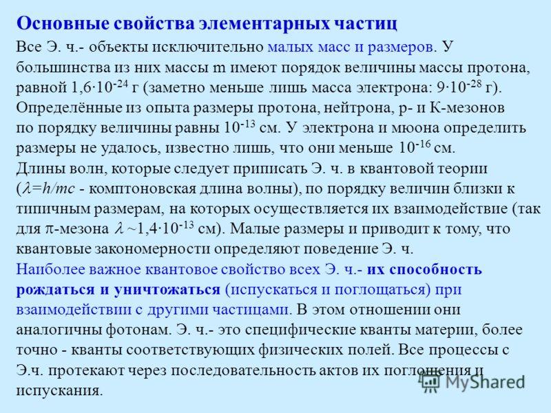 Основные свойства элементарных частиц Все Э. ч.- объекты исключительно малых масс и размеров. У большинства из них массы m имеют порядок величины массы протона, равной 1,6·10 -24 г (заметно меньше лишь масса электрона: 9·10 -28 г). Определённые из оп
