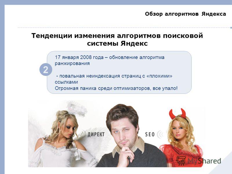 Обзор алгоритмов Яндекса 2 17 января 2008 года – обновление алгоритма ранжирования - повальная неиндексация страниц с «плохими» ссылками Огромная паника среди оптимизаторов, все упало! Тенденции изменения алгоритмов поисковой системы Яндекс