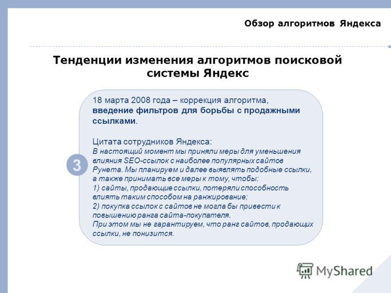 Обзор алгоритмов Яндекса 3 18 марта 2008 года – коррекция алгоритма, введение фильтров для борьбы с продажными ссылками. Цитата сотрудников Яндекса: В настоящий момент мы приняли меры для уменьшения влияния SEO-ссылок с наиболее популярных сайтов Рун