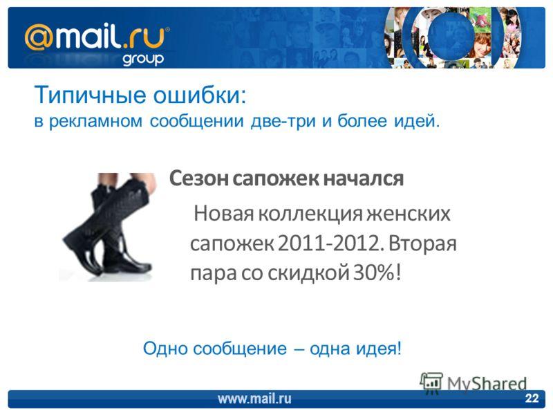 www.mail.ru 22 Типичные ошибки: в рекламном сообщении две-три и более идей. Сезон сапожек начался Новая коллекция женских сапожек 2011-2012. Вторая пара со скидкой 30%! Одно сообщение – одна идея!