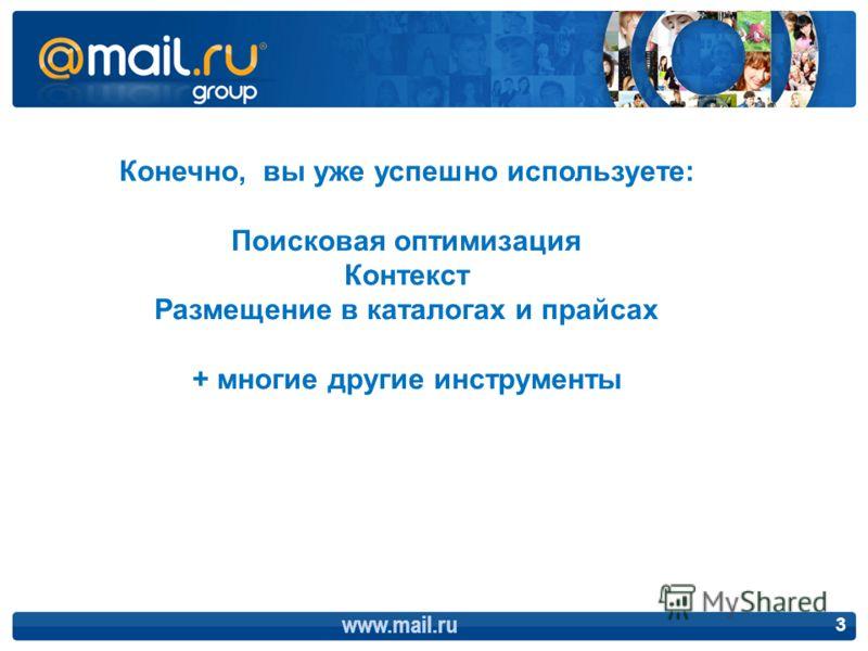 www.mail.ru 3 Конечно, вы уже успешно используете: Поисковая оптимизация Контекст Размещение в каталогах и прайсах + многие другие инструменты