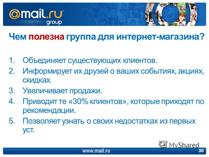www.mail.ru 30 Чем полезна группа для интернет-магазина? 1.Объединяет существующих клиентов. 2.Информирует их друзей о ваших событиях, акциях, скидках. 3.Увеличивает продажи. 4.Приводит те «30% клиентов», которые приходят по рекомендации. 5.Позволяет