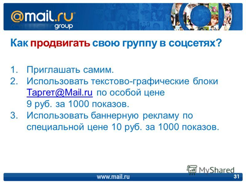 www.mail.ru 31 Как продвигать свою группу в соцсетях? 1.Приглашать самим. 2.Использовать текстово-графические блоки Таргет@Mail.ru по особой цене 9 руб. за 1000 показов. Таргет@Mail.ru 3.Использовать баннерную рекламу по специальной цене 10 руб. за 1