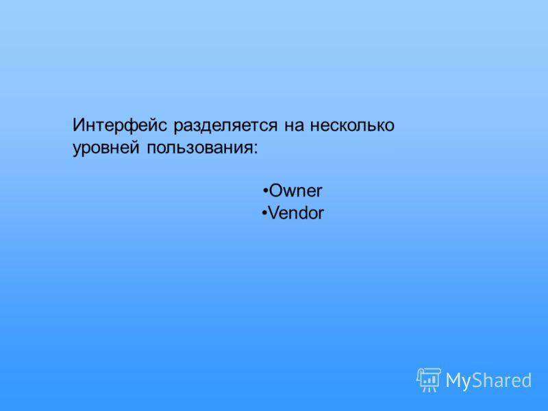 Интерфейс разделяется на несколько уровней пользования: Owner Vendor
