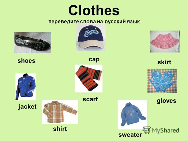 Clothes переведите слова на русский язык shoes cap skirt jacket shirt scarf sweater gloves