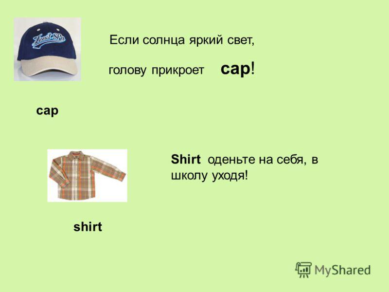 cap Если солнца яркий свет, голову прикроет cap! Shirt оденьте на себя, в школу уходя! shirt