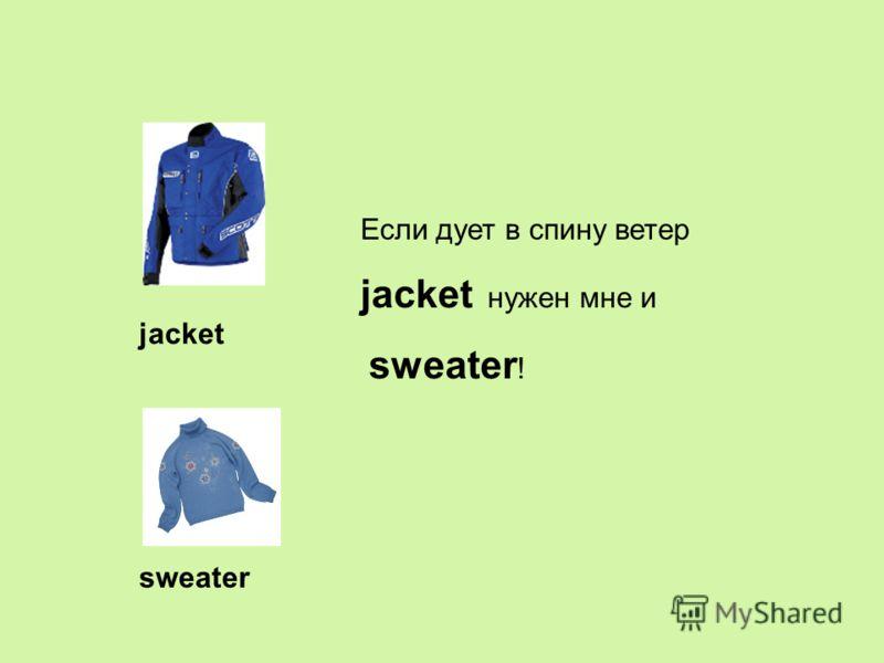 jacket sweater Если дует в спину ветер jacket нужен мне и sweater !