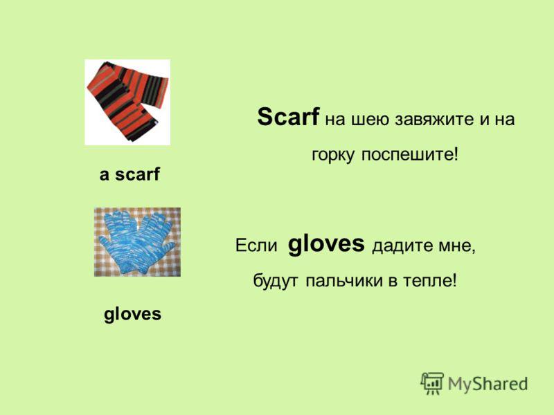 a scarf gloves Scarf на шею завяжите и на горку поспешите! Если gloves дадите мне, будут пальчики в тепле!