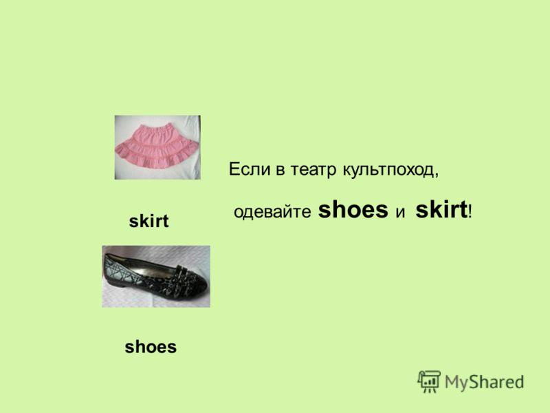 skirt Если в театр культпоход, одевайте shoes и skirt ! shoes