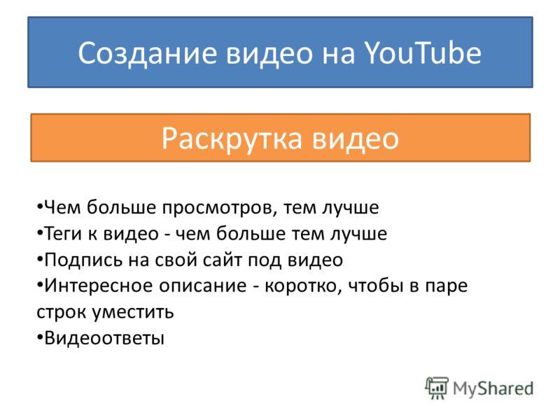 Создание видео на YouTube Раскрутка видео Чем больше просмотров, тем лучше Теги к видео - чем больше тем лучше Подпись на свой сайт под видео Интересное описание - коротко, чтобы в паре строк уместить Видеоответы