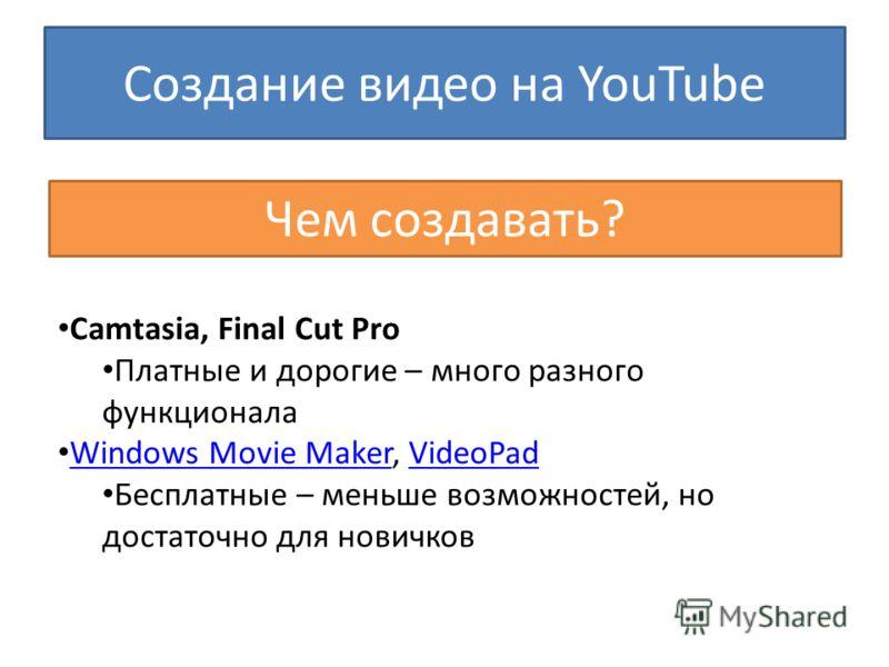 Создание видео на YouTube Чем создавать? Camtasia, Final Cut Pro Платные и дорогие – много разного функционала Windows Movie Maker, VideoPad Windows Movie MakerVideoPad Бесплатные – меньше возможностей, но достаточно для новичков