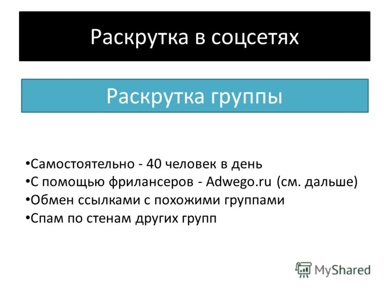 Раскрутка в соцсетях Раскрутка группы Самостоятельно - 40 человек в день С помощью фрилансеров - Adwego.ru (см. дальше) Обмен ссылками с похожими группами Спам по стенам других групп