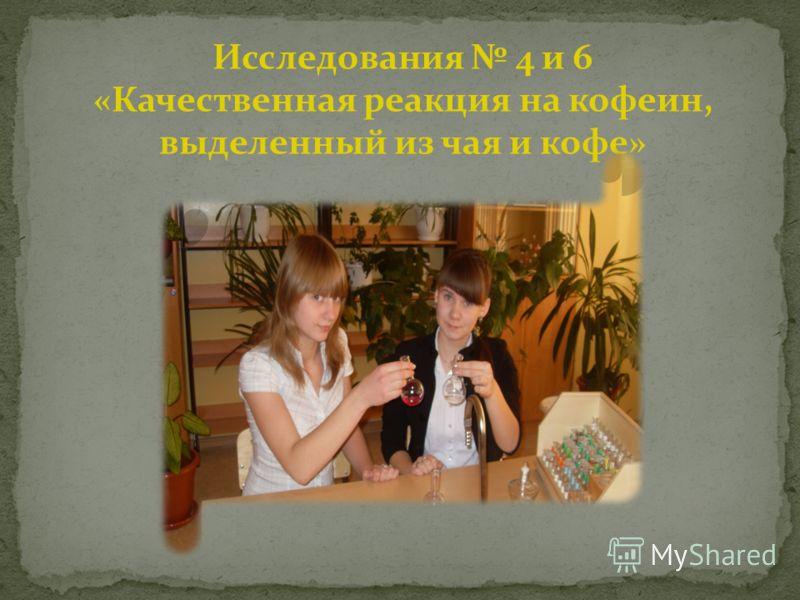 Исследования 4 и 6 «Качественная реакция на кофеин, выделенный из чая и кофе»