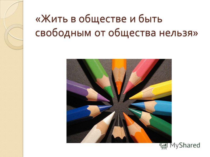 « Жить в обществе и быть свободным от общества нельзя »
