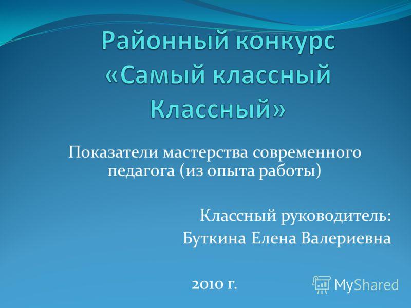 Показатели мастерства современного педагога (из опыта работы) Классный руководитель: Буткина Елена Валериевна 2010 г.