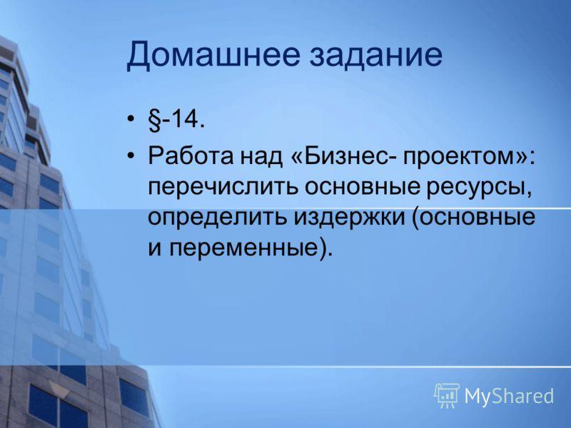 Домашнее задание §-14. Работа над «Бизнес- проектом»: перечислить основные ресурсы, определить издержки (основные и переменные).