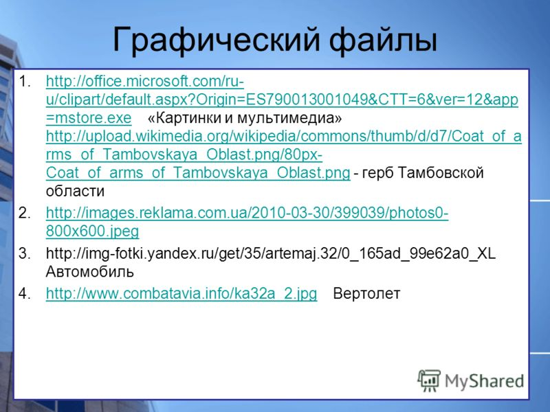 Графический файлы 1.http://office.microsoft.com/ru- u/clipart/default.aspx?Origin=ES790013001049&CTT=6&ver=12&app =mstore.exe «Картинки и мультимедиа» http://upload.wikimedia.org/wikipedia/commons/thumb/d/d7/Coat_of_a rms_of_Tambovskaya_Oblast.png/80