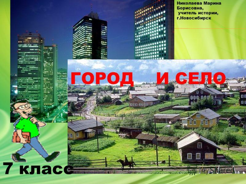 ГОРОД И СЕЛО 7 класс Николаева Марина Борисовна, учитель истории, г.Новосибирск