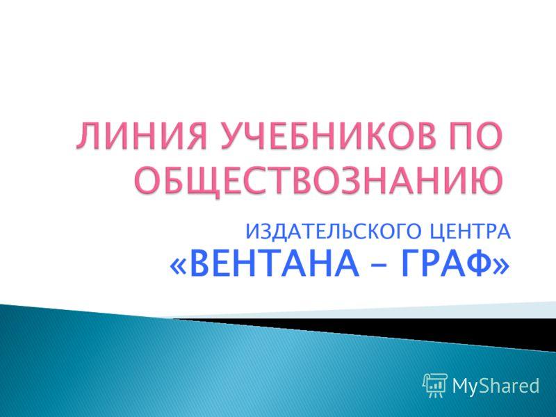 ИЗДАТЕЛЬСКОГО ЦЕНТРА «ВЕНТАНА – ГРАФ»