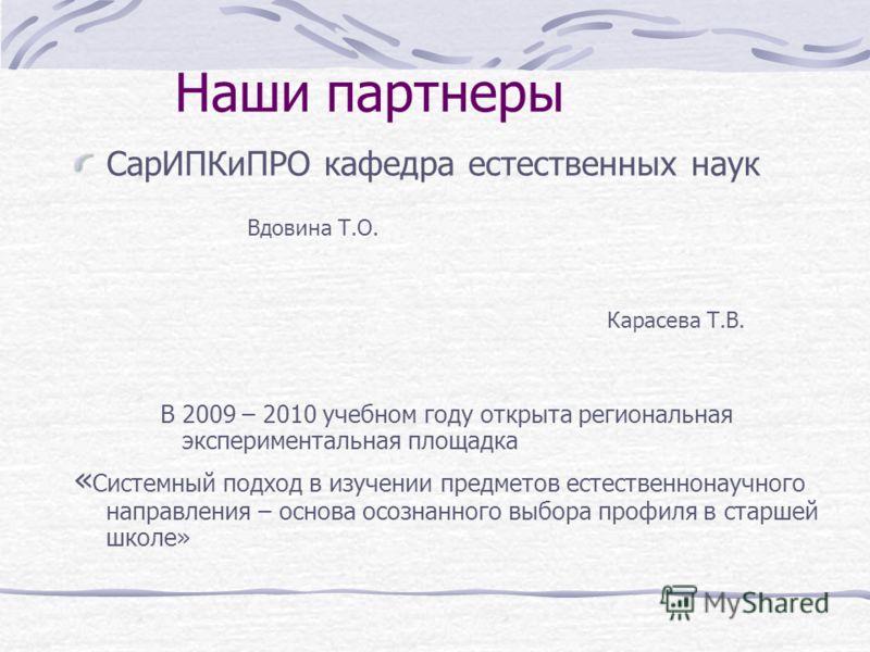 Наши партнеры СарИПКиПРО кафедра естественных наук Вдовина Т.О. Карасева Т.В. В 2009 – 2010 учебном году открыта региональная экспериментальная площадка « Системный подход в изучении предметов естественнонаучного направления – основа осознанного выбо