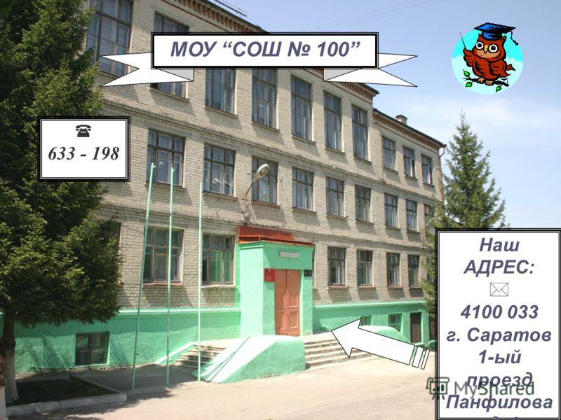 Наш АДРЕС: 4100 033 г. Саратов 1-ый проезд Панфилова, д. 3 633 - 198 МОУ СОШ 100