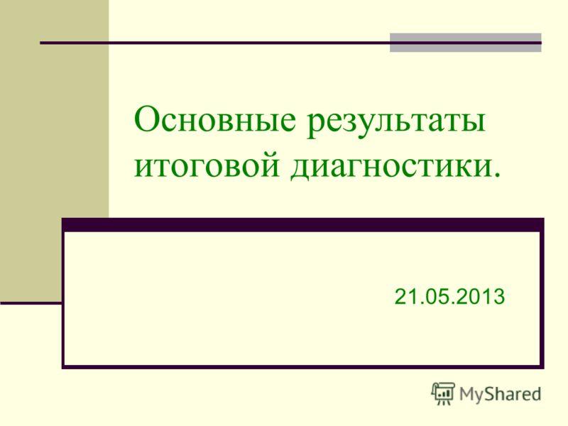Основные результаты итоговой диагностики. 21.05.2013