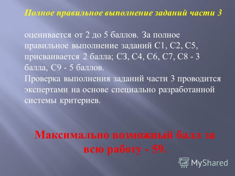 Правильное выполнение заданий части 2 оценивается от 1 (В1, В2, В8) до 2 (ВЗ-В7) баллов. Задания ВЗ-В7 оцениваются следующим образом: - полное правильное выполнение задания - 2 балла; выполнение задания с одной ошибкой (одним неверно указанным символ