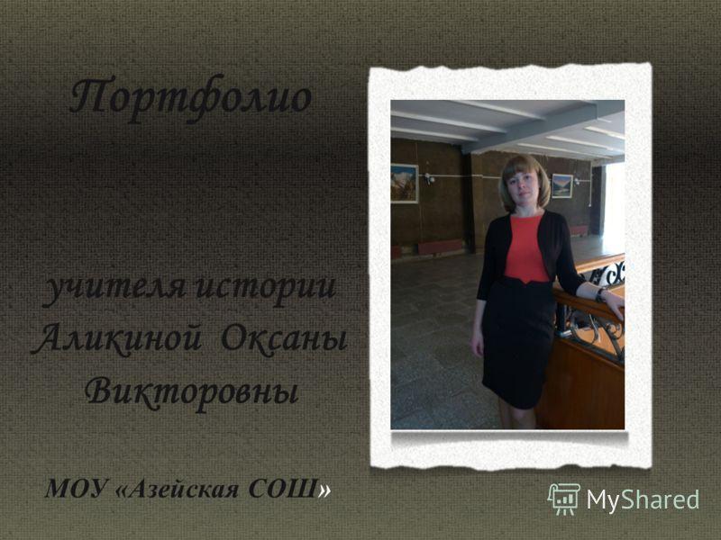 Портфолио учителя истории Аликиной Оксаны Викторовны МОУ «Азейская СОШ»
