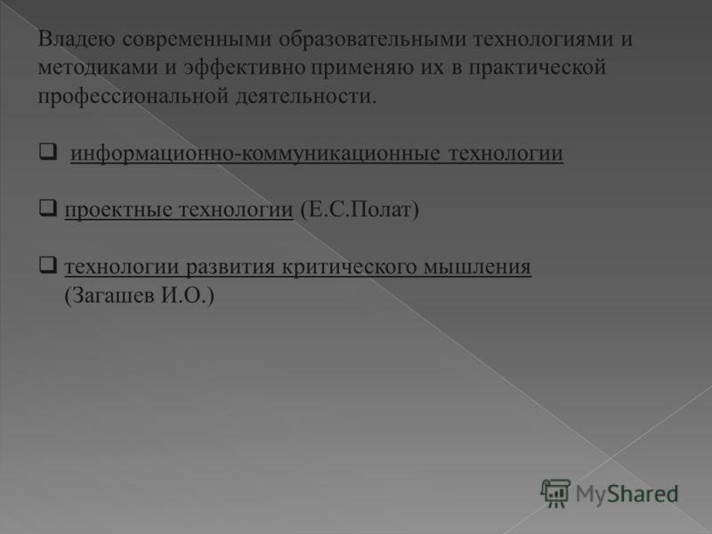Владею современными образовательными технологиями и методиками и эффективно применяю их в практической профессиональной деятельности. информационно-коммуникационные технологии проектные технологии (Е.С.Полат) технологии развития критического мышления