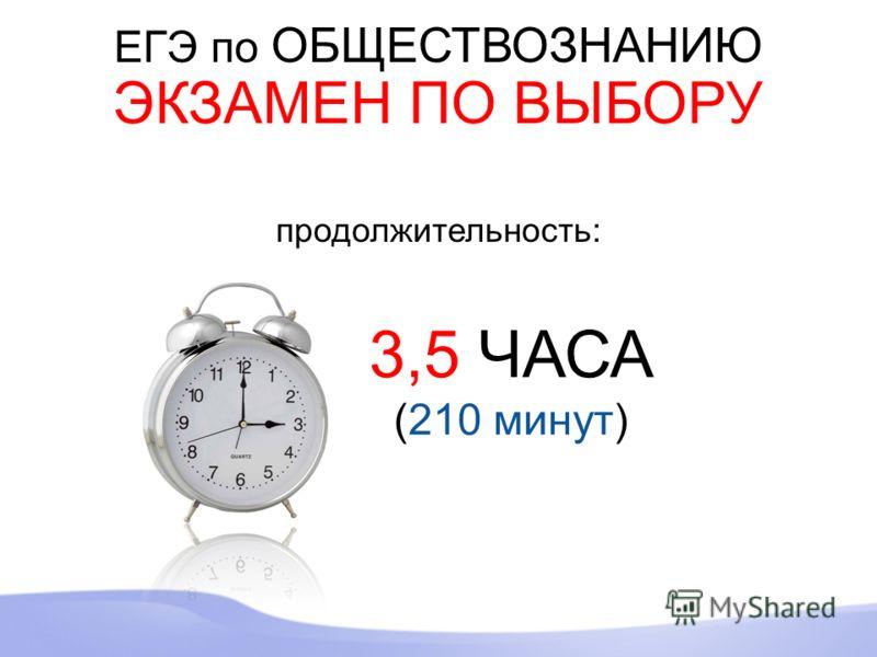 ЕГЭ по ОБЩЕСТВОЗНАНИЮ ЭКЗАМЕН ПО ВЫБОРУ 3,5 ЧАСА (210 минут) продолжительность: