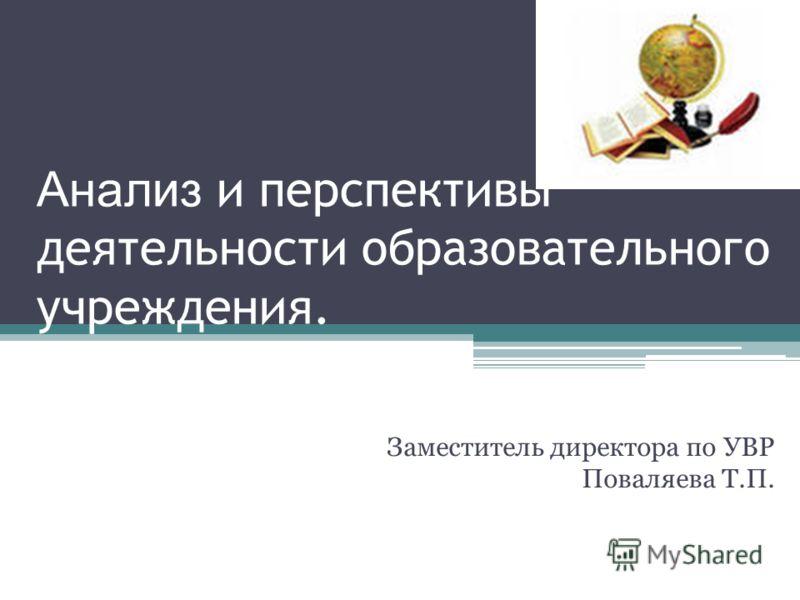 Анализ и перспективы деятельности образовательного учреждения. Заместитель директора по УВР Поваляева Т.П.