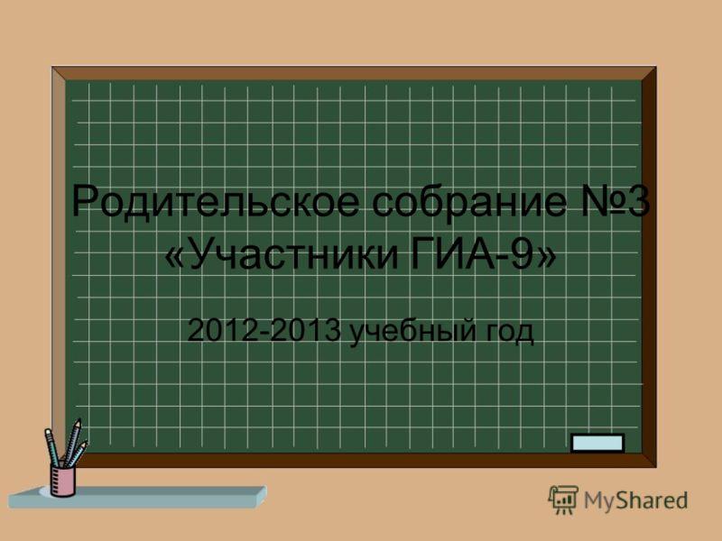 Родительское собрание 3 «Участники ГИА-9» 2012-2013 учебный год