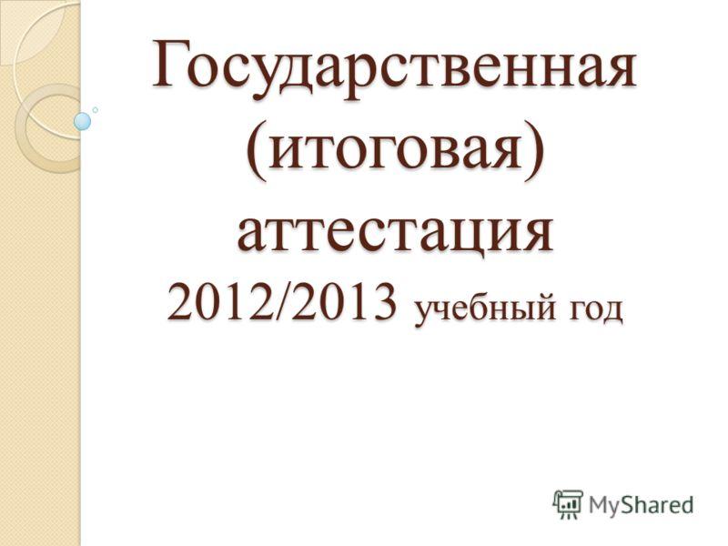Государственная (итоговая) аттестация 2012/2013 учебный год