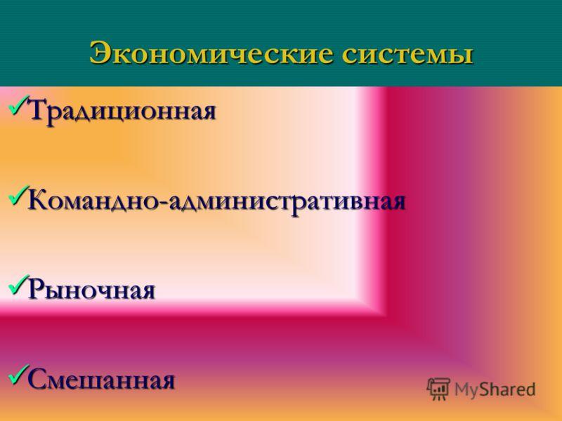 Экономические системы Традиционная Традиционная Командно-административная Командно-административная Рыночная Рыночная Смешанная Смешанная